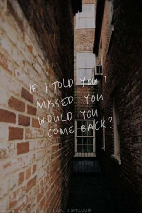 Would you come back? quote back broken heart miss breakup come