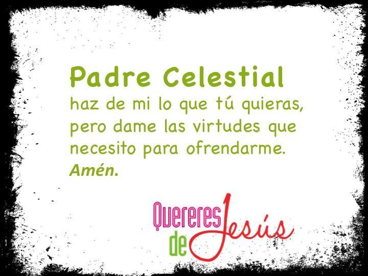Padre Celestial haz de mi lo que tú quieras, pero dame las virtudes que necesito para ofrendarme. Amén. #QuereresdeJesús