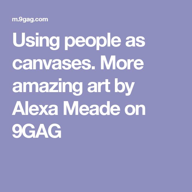 Using people as canvases. More amazing art by Alexa Meade on 9GAG