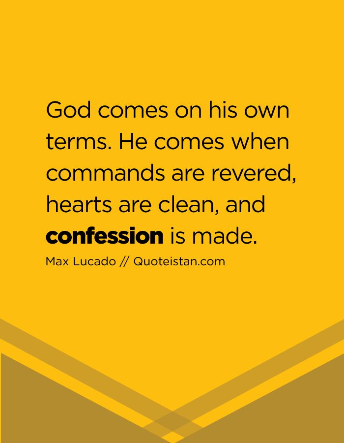 God comes on his own terms. He comes when commands are revered, hearts are clean, and confession is made.