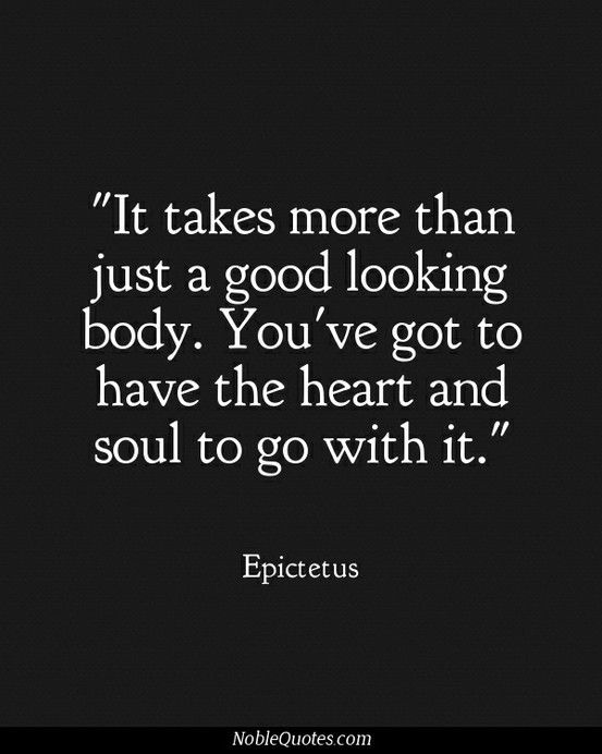 it takes more then just a good looking body. You've got to have the heart and soul to go with it.