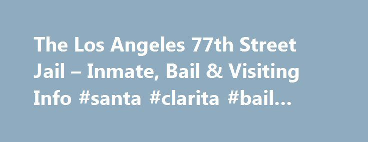 The Los Angeles 77th Street Jail – Inmate, Bail & Visiting Info #santa #clarita #bail #bonds http://reply.nef2.com/the-los-angeles-77th-street-jail-inmate-bail-visiting-info-santa-clarita-bail-bonds/  # LAPD 77th STREET JAIL & STATION The 77th Street Regional Jail is a temporary detention facility operated by the Los Angeles Police Department in connection with its 77th Street Community Police Station. The jail houses up to 200 male and female inmates from the point of arrest up until the…