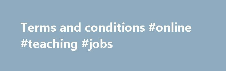 Terms and conditions #online #teaching #jobs http://laws.nef2.com/2017/04/26/terms-and-conditions-online-teaching-jobs/  #law terms # Help Terms and conditions This page and any pages it links to explains GOV.UK's terms of use. You must agree to these to use GOV.UK. Who we are GOV.UK is managed by Government Digital Service (GDS ) on behalf of the Crown. GDS is part of the Cabinet Office and will be referred to as 'we' from now on. Using GOV.UK You agree to use GOV.UK only for lawful…