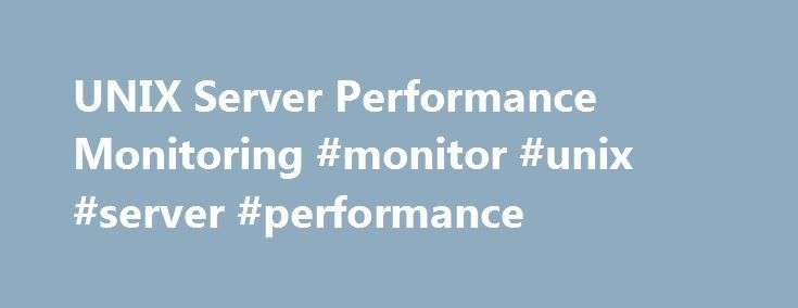UNIX Server Performance Monitoring #monitor #unix #server #performance http://fiji.remmont.com/unix-server-performance-monitoring-monitor-unix-server-performance/  # Quickly Monitor and Troubleshoot Performance Issues in Your UNIX Farm Comprehensive UNIX monitoring and alerting Server Application Monitor provides out-of-the-box support to monitor UNIX in AIX®, Solaris®, and HP®-UX® environments. Monitor and get alerted when you will run out of CPU disk I/O and physical and virtual memory…