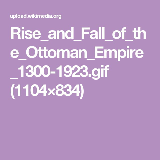 Rise_and_Fall_of_the_Ottoman_Empire_1300-1923.gif (1104×834)
