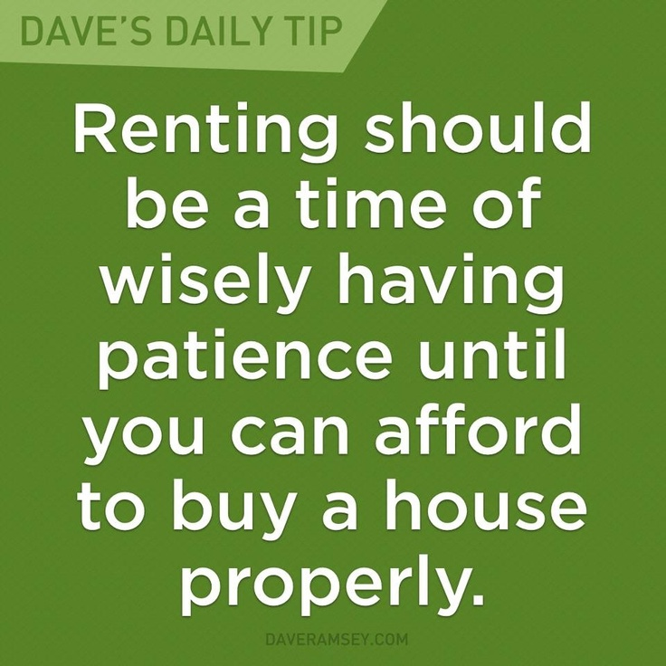 """""""Renting should be a time of wisely having patience until you can afford to buy a house properly."""" - Dave Ramsey"""