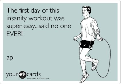 The first day of this insanity workout was super easy...said no one EVER!! ap | Confession Ecard