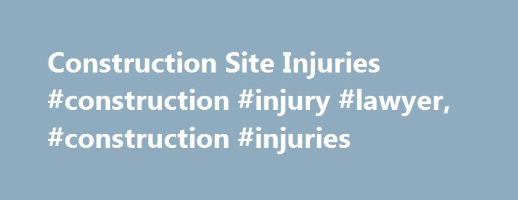 Construction Site Injuries #construction #injury #lawyer, #construction #injuries http://new-zealand.nef2.com/construction-site-injuries-construction-injury-lawyer-construction-injuries/  # Construction Site Injuries While injuries can occur in many professions, they are, unfortunately, significantly more prevalent in the construction industry due to the dangerous nature of the work. As with employees in other fields who are hurt on the job, injured construction workers are eligible for…