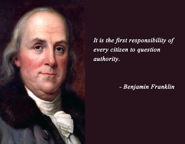 """It is the first responsibility of every citizen is to question authority."" - Benjamin Franklin"