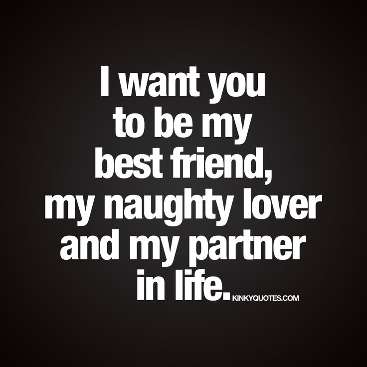 I want you to be my best friend, lover and my partner in life.
