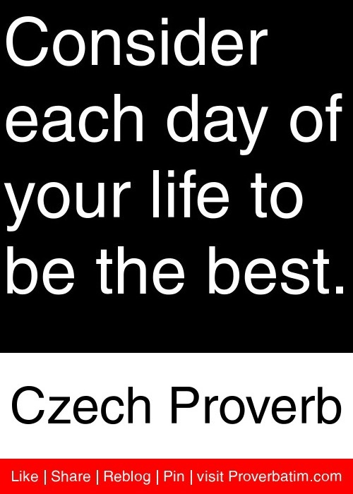 Consider each day of your life to be the best. - Czech Proverb #proverbs #quotes