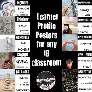 Display these posters in your PYP or MYP International Baccalaureate classroom to help convey the IB Learner Profiles.Includes 10 posters, one for each IB Learner Profile Trait with photos and key words to support the learner profiles.InquirerKnowledgeableThinkerCommunicatorPrincipledOpen MindedCaringRisk TakerBalancedReflectiveNOTE: Similar items to support IB can also be purchased in a bundle with many of my International Baccalaureate PYP products at a discounted price.