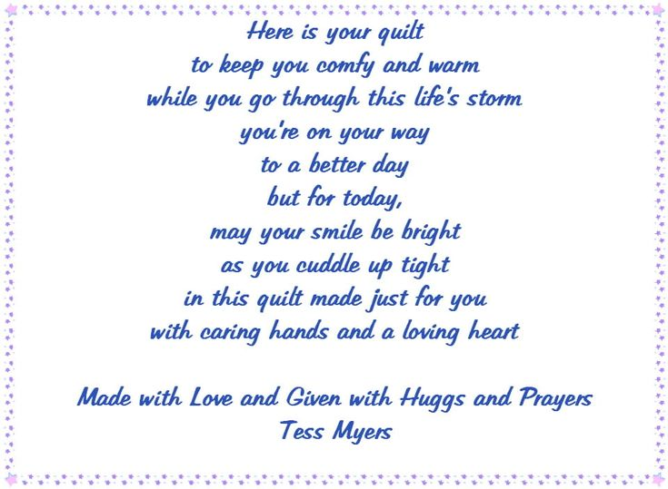 I wrote this poem to go on the quilts I make for giving. If you know of a child that is very sick and would like a quilt by a not so much of a pro but loves making them, please let me know. In the mean time, please feel free to use this label when giving a quilt to someone who could use some cheering up.