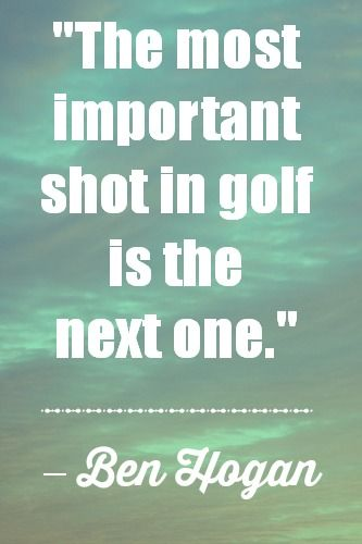 Golf Quotes - The most important shot in golf is the next one. - Ben Hogan