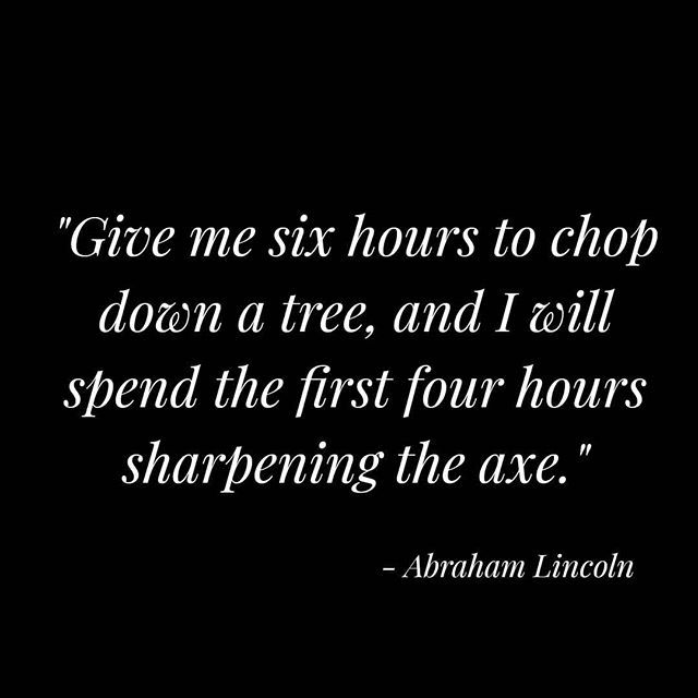 Give me six hours to chop down a tree and I will spend the first four hours  sharpening the axe. - Abraham Lincoln | Abraham lincoln quotes, Give it to  me, Lincoln