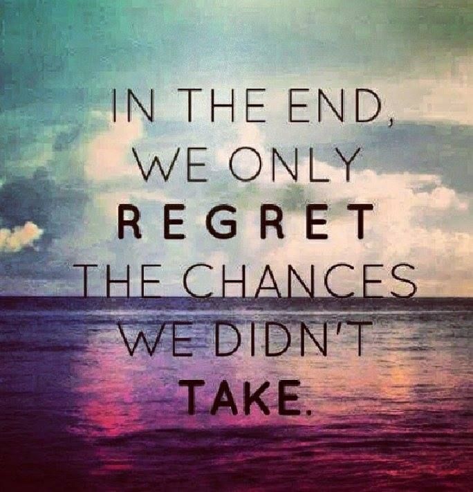 In the End, We Only REGRET the Chances we Didn't Take ...