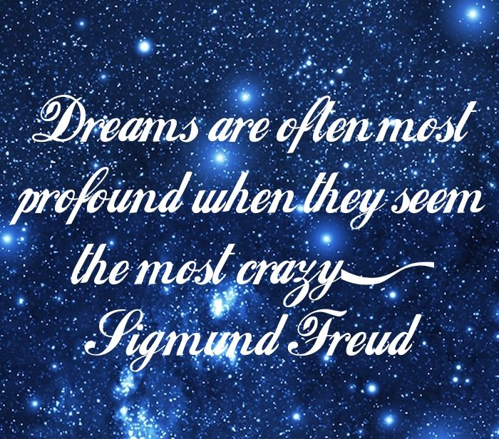 Dreams are often the most profound when they seem the most crazy. ~ Sigmund Freud