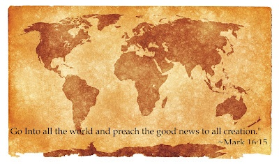 """""""Go into all the world and preach the good news to all creation."""" ~ Mark 16:15"""