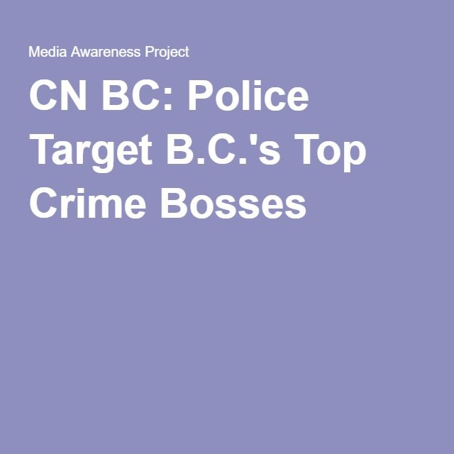 CN BC: Police Target B.C.'s Top Crime Bosses