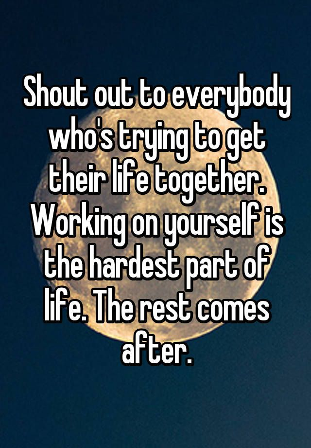 """""""Shout out to everybody who's trying to get their life together. Working on yourself is the hardest part of life. The rest comes after."""""""