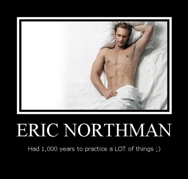 Eric Northman: Had a 1000 years to practice a LOT of things ;)