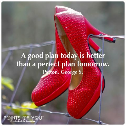 """A good plan today is better than a perfect plan tomorrow"""