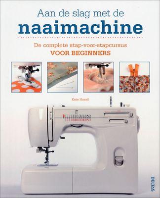 Aan de slag met de naaimachine : de complete stap-voor-stapcursus voor beginners - Kate Haxell, Dominic Harris