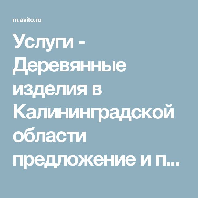 Услуги - Деревянные изделия в Калининградской области предложение и поиск услуг на Avito       — Объявления на сайте Avito