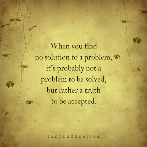 When you find no solution to a problem, it's probably not a problem to be solved, but rather a truth to be accepted.