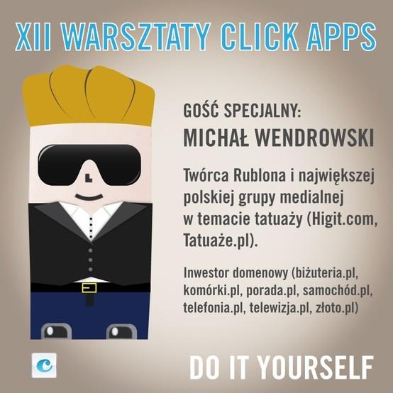 Zapraszamy w najbliższy czwartek, o 9:00, na XII Warsztaty click apps z udziałem Michała Wendrowskiego, wynalazcy technologii Rublon, specjalisty i praktyka w dziedzinie Social Media, twórcę największej polskiej grupy medialnej w temacie tatuaży (Higit.com, Tatuaże.pl). Wendrowskiego można kojarzyć równiez z takich projektów jak portal CenyDomen.pl oraz jako właściciela wielu pierwszoligowych domen, m.in. samochód.pl, telewizja.pl i wielu innych.  wydarzenie: http://on.fb.me/XFgHMJ