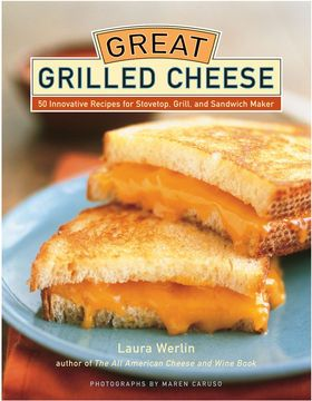 Great Grilled Cheese: 50 Innovative Recipes For Stovetop, Grill, And...