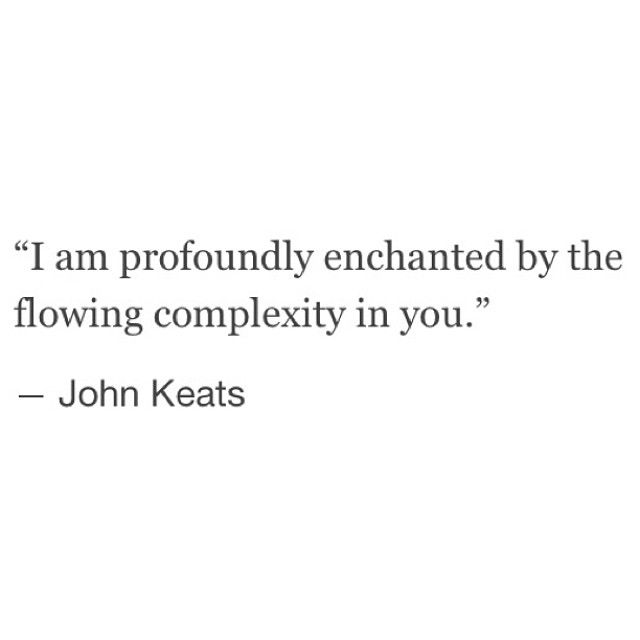 """I am profoundly enchanted by the complexity in you."" --John Keats"
