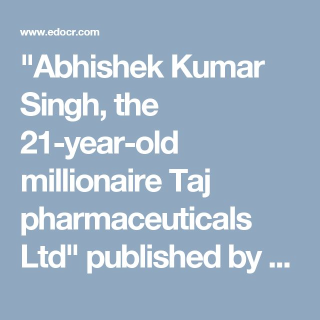 """Abhishek Kumar Singh, the 21-year-old millionaire Taj pharmaceuticals Ltd"" published by ""asiainfomed"" on @edocr"