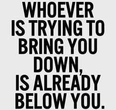 Whoever tries to bring you down is below you. Ain't that the truth!