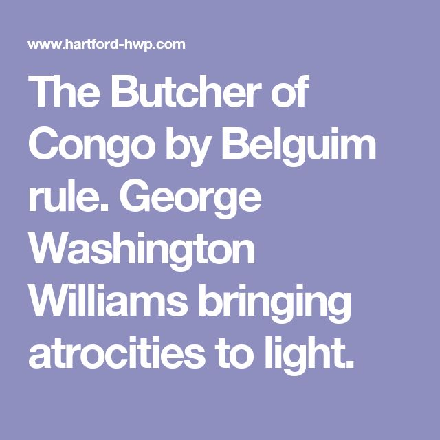 The Butcher of Congo by Belguim rule. George Washington Williams bringing atrocities to light.
