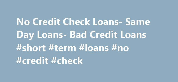 No Credit Check Loans- Same Day Loans- Bad Credit Loans #short #term #loans #no #credit #check http://loan.remmont.com/no-credit-check-loans-same-day-loans-bad-credit-loans-short-term-loans-no-credit-check/  #no credit check loans # No Credit Check Loans Obtaining cash help from outside especially when your credit scores are not favorable is not an easy task. Many lenders find it a risky bet to lend money to the low credit scores. However, you don't need to worry any more! We at Sameday…