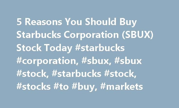 5 Reasons You Should Buy Starbucks Corporation (SBUX) Stock Today #starbucks #corporation, #sbux, #sbux #stock, #starbucks #stock, #stocks #to #buy, #markets http://donate.remmont.com/5-reasons-you-should-buy-starbucks-corporation-sbux-stock-today-starbucks-corporation-sbux-sbux-stock-starbucks-stock-stocks-to-buy-markets/  # 5 Reasons You Should Buy Starbucks Corporation (SBUX) Stock Today Three dollars for a cup of coffee, I would short that stock now! said the grizzled old stock trader at…