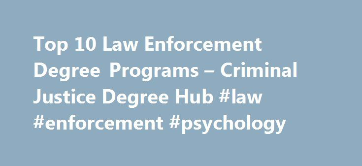 Top 10 Law Enforcement Degree Programs – Criminal Justice Degree Hub #law #enforcement #psychology http://china.nef2.com/top-10-law-enforcement-degree-programs-criminal-justice-degree-hub-law-enforcement-psychology/  # Top 10 Law Enforcement Degree Programs As long as there is crime, there will be a need for those with a criminal justice degree. That s just a fact. Criminal justice degrees will always be in demand and there are plenty of jobs within the system. You will be able to take…