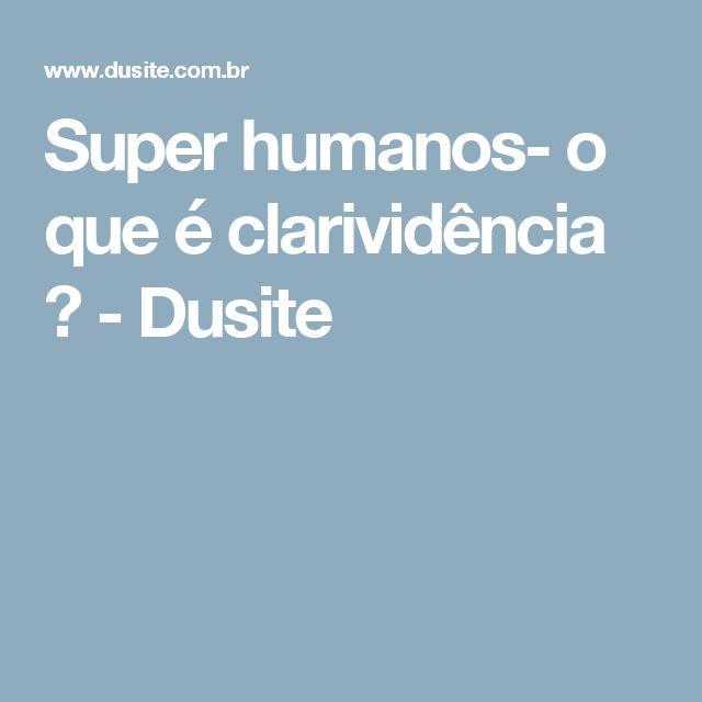 Super humanos- o que é clarividência ? - Dusite