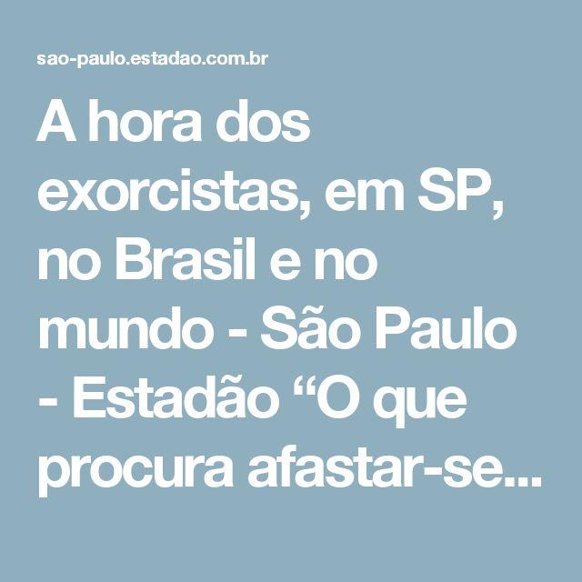 """A hora dos exorcistas, em SP, no Brasil e no mundo - São Paulo - Estadão  """"O que procura afastar-se da obediência, afasta-se também da graça"""" (""""Imitação de Cristo"""", Liv. III, Cap. XIII)."""