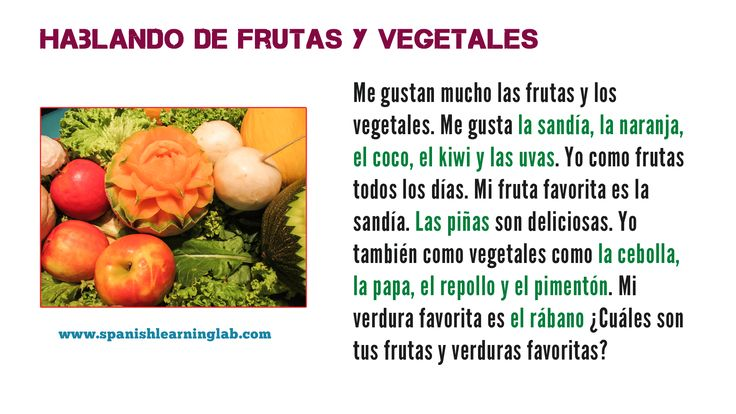 Here is a simple paragraph showing how we can talk about our favorite fruits and vegetables in Spanish using a few commom phrases and verbs... Check the video to hear the pronounciation and the main lesson to see the vocabulary in conversations and learn a lot more. Esperamos que esto te sirva :)