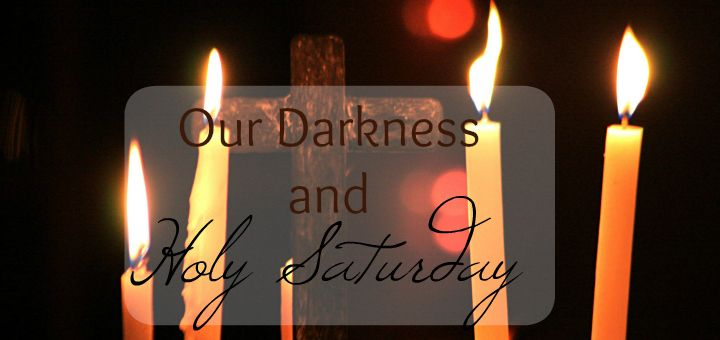 Reflection on Holy Saturday and our need to walk through the darkness at times in our lives.