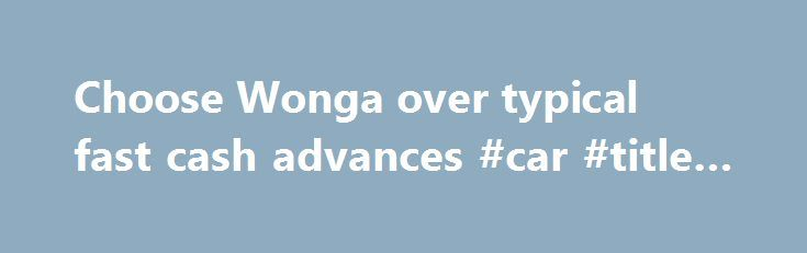 Choose Wonga over typical fast cash advances #car #title #loan http://loan-credit.remmont.com/choose-wonga-over-typical-fast-cash-advances-car-title-loan/  #fast money loans # Choose Wonga over a typical fast cash advance Looking for a cash advance? A cash advance is meant to tide you over for a short time for example, until your next payday, which could just be a week or two away. You can apply for a cash advance from lots of […]