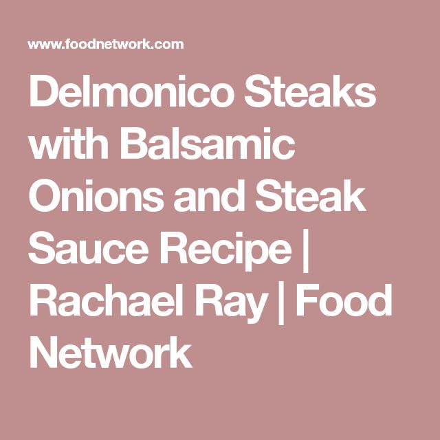 Delmonico Steaks with Balsamic Onions and Steak Sauce Recipe   Rachael Ray   Food Network