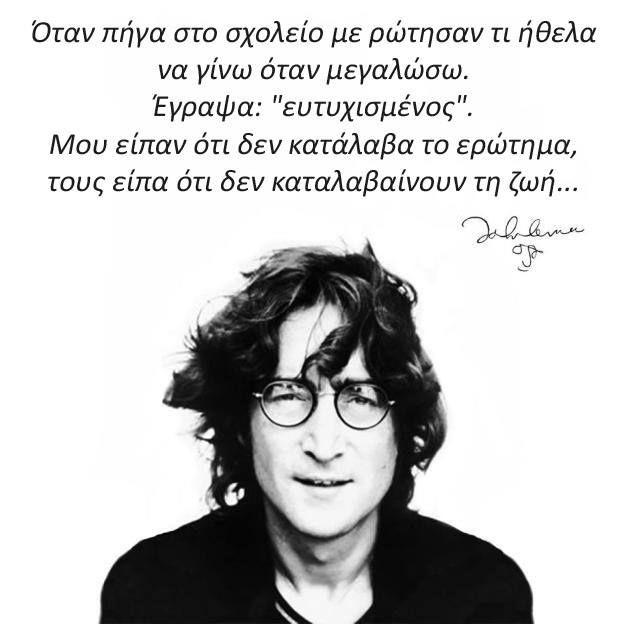 """""""Όταν πήγα στο σχολείο , με ρώτησαν τι θα ήθελα να γίνω όταν μεγαλώσω. Έγραψα ευτυχισμένος. Μου είπαν ότι δεν κατάλαβα την ερώτηση, και εγώ τους είπα ότι δεν ξέρουν τι ειναι ζωή ."""" John Lennon"""