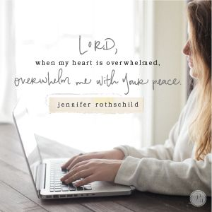 """Lord, when my heart is overwhelmed, overwhelm me with Your peace. Lead me to You, my rock. Guide me to Your Word which gives me strength and refuge. Help me not to run to lesser things. Draw me to run to You first. Help me get into the habit of taking my """"overwhelmed"""" and placing it under your will. Thank You, Lord. In Jesus' Name, Amen.   -Jennifer Rothschild"""