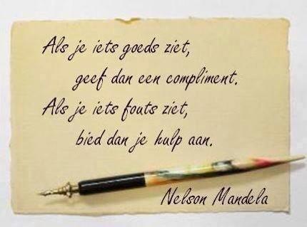Als je iets goeds ziet, geef dan een compliment. Als je iets fouts ziet, bied dan je hulp aan. Nelson Mandela