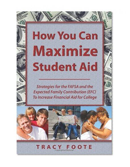 How You Can Maximize Student Aid: Strategies for the FAFSA and the Expected Family Contribution (EFC) To Increase# Financial Aid for College/Tracy Foote
