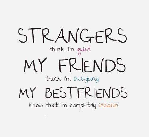 Strangers think I'm quite, my friends think I'm out going, my best friends think that I'm completely insane.  thedailyquotes.com