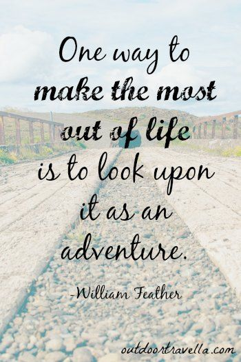 """""""One way to make the most out of life is to look upon it as an adventure."""" -William Feather"""